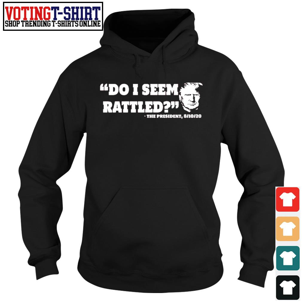 Do I seem rattled the presiden 8 10 20 s Hoodie
