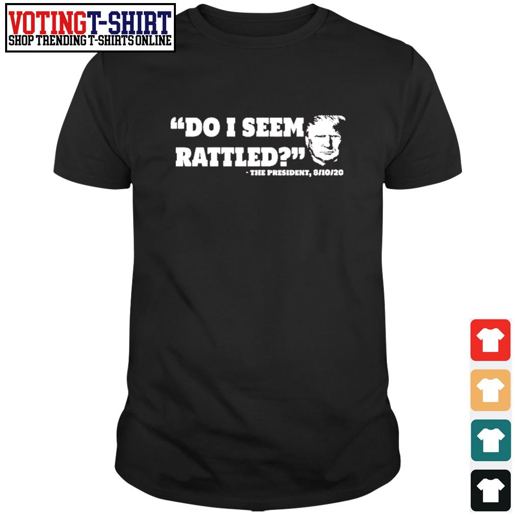 Do I seem rattled the presiden 8 10 20 shirt