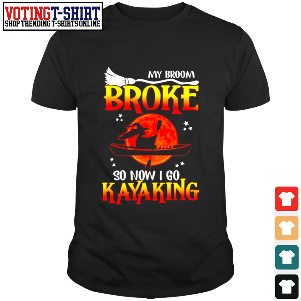 My broom broken so now I go kayaking shirt