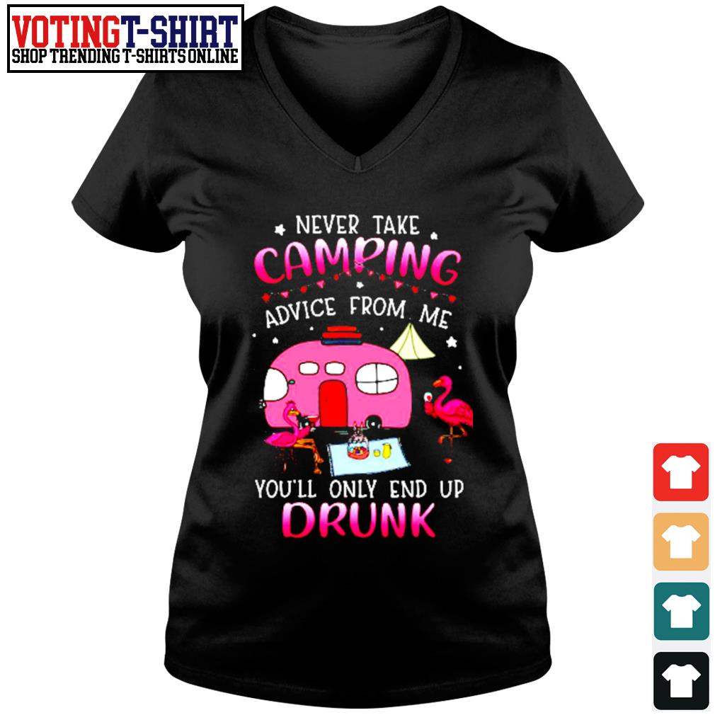 Flamingo never take camping advice from me you'll only end up drunk s V-neck t-shirt