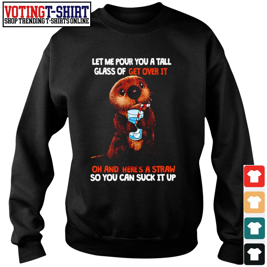 Otter let me pour you a tall glass of get over it oh and here's a straw so you can suck it up s Sweater