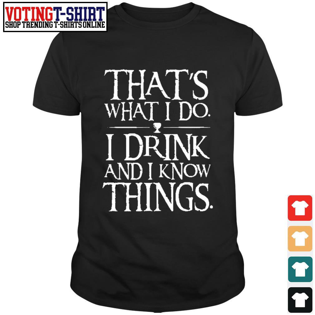 That's what I do I drink and I now things shirt
